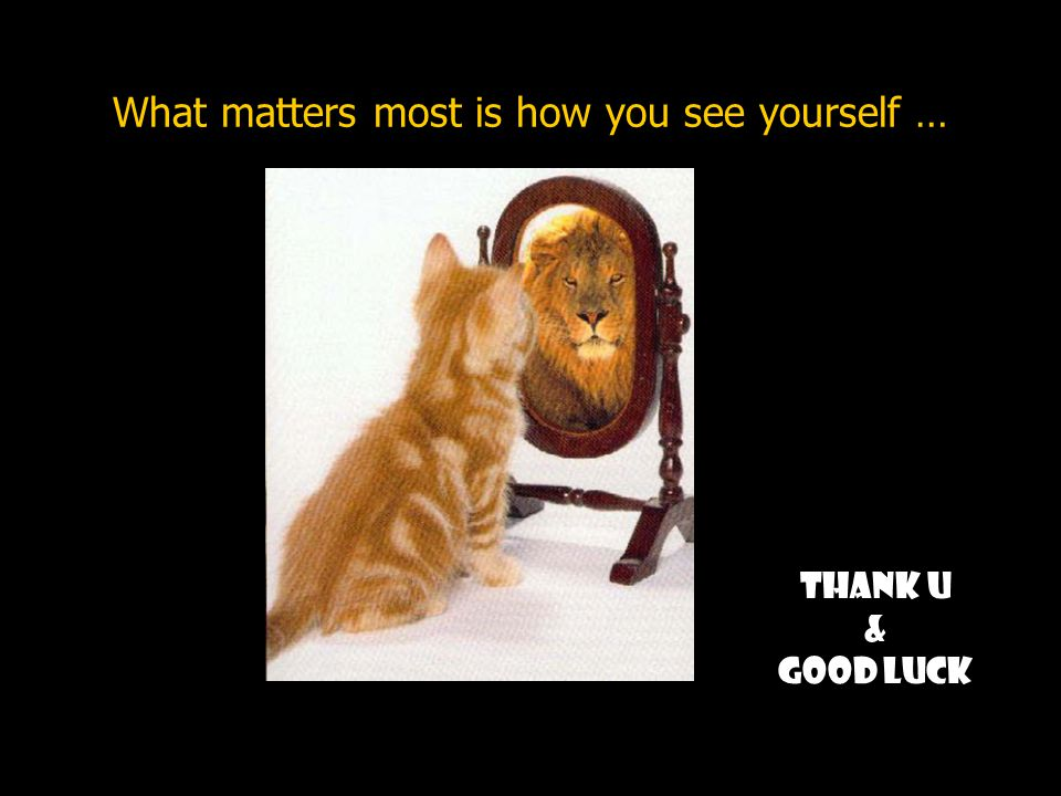 What matters most is how you see yourself … Thank U & Good luck