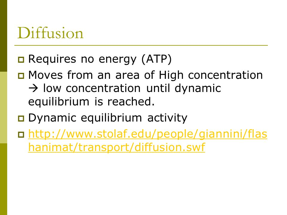 Diffusion  Requires no energy (ATP)  Moves from an area of High concentration  low concentration until dynamic equilibrium is reached.  Dynamic eq