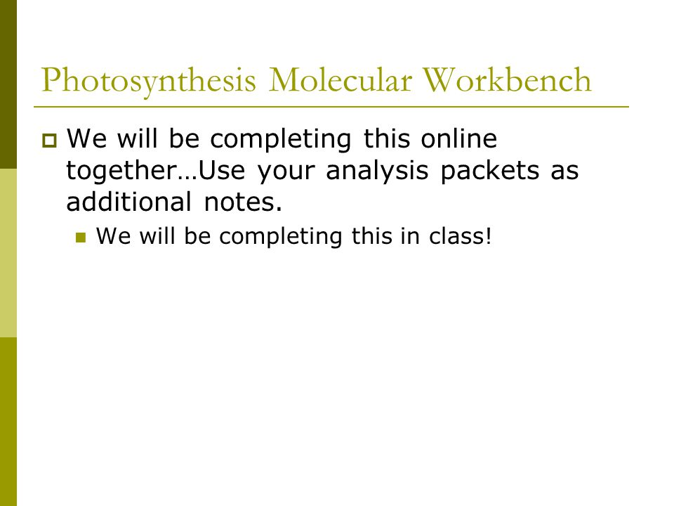 Photosynthesis Molecular Workbench  We will be completing this online together…Use your analysis packets as additional notes. We will be completing t