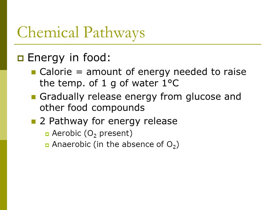 Chemical Pathways  Energy in food: Calorie = amount of energy needed to raise the temp. of 1 g of water 1°C Gradually release energy from glucose and