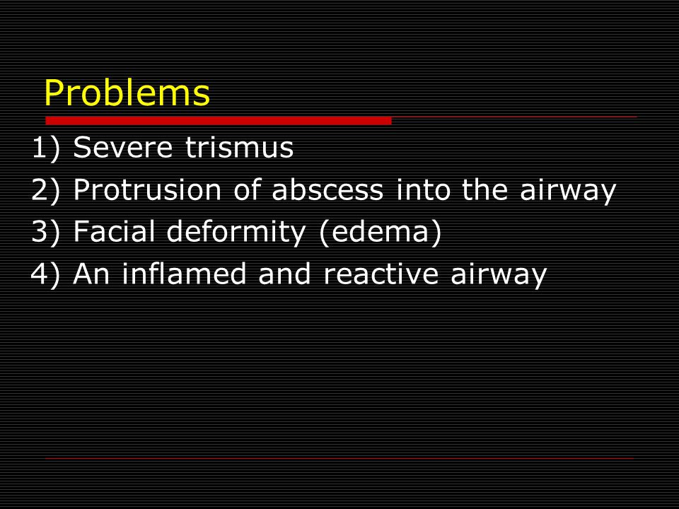 Problems 1) Severe trismus 2) Protrusion of abscess into the airway 3) Facial deformity (edema) 4) An inflamed and reactive airway