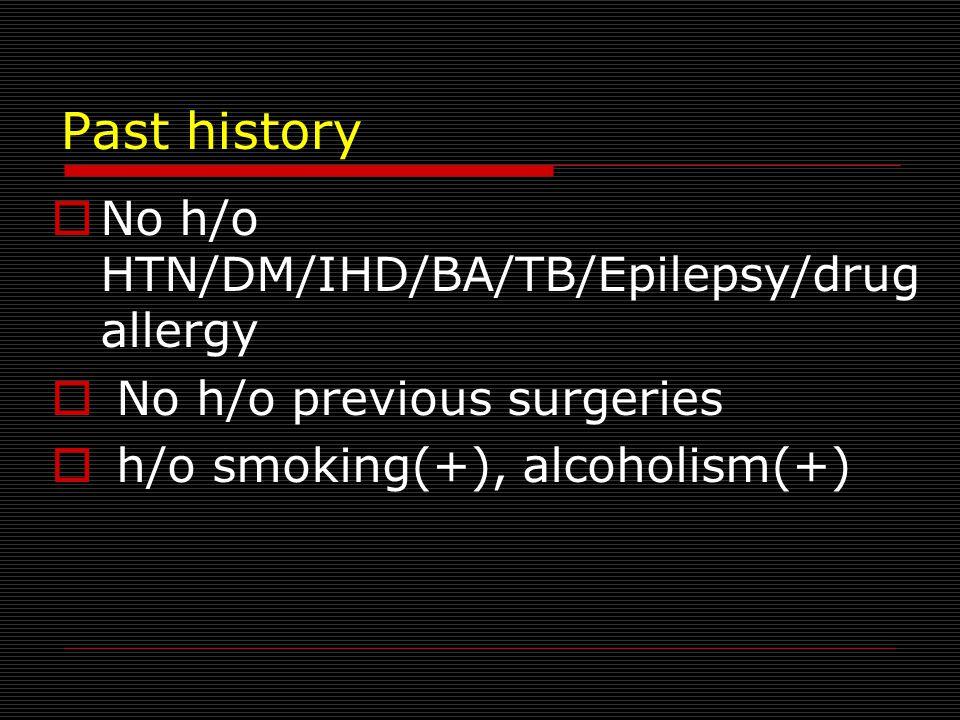 Past history  No h/o HTN/DM/IHD/BA/TB/Epilepsy/drug allergy  No h/o previous surgeries  h/o smoking(+), alcoholism(+)