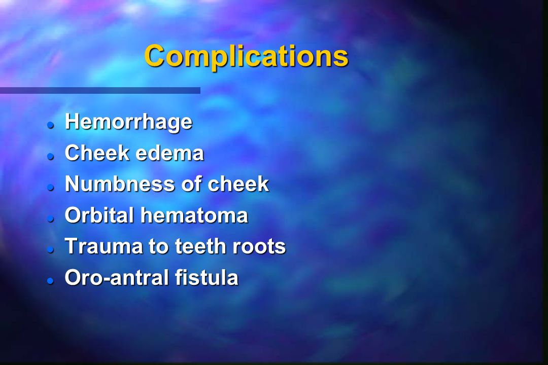 Complications l Hemorrhage l Cheek edema l Numbness of cheek l Orbital hematoma l Trauma to teeth roots l Oro-antral fistula