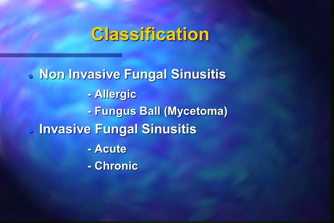 Classification l Non Invasive Fungal Sinusitis - Allergic - Fungus Ball (Mycetoma) l Invasive Fungal Sinusitis - Acute - Chronic