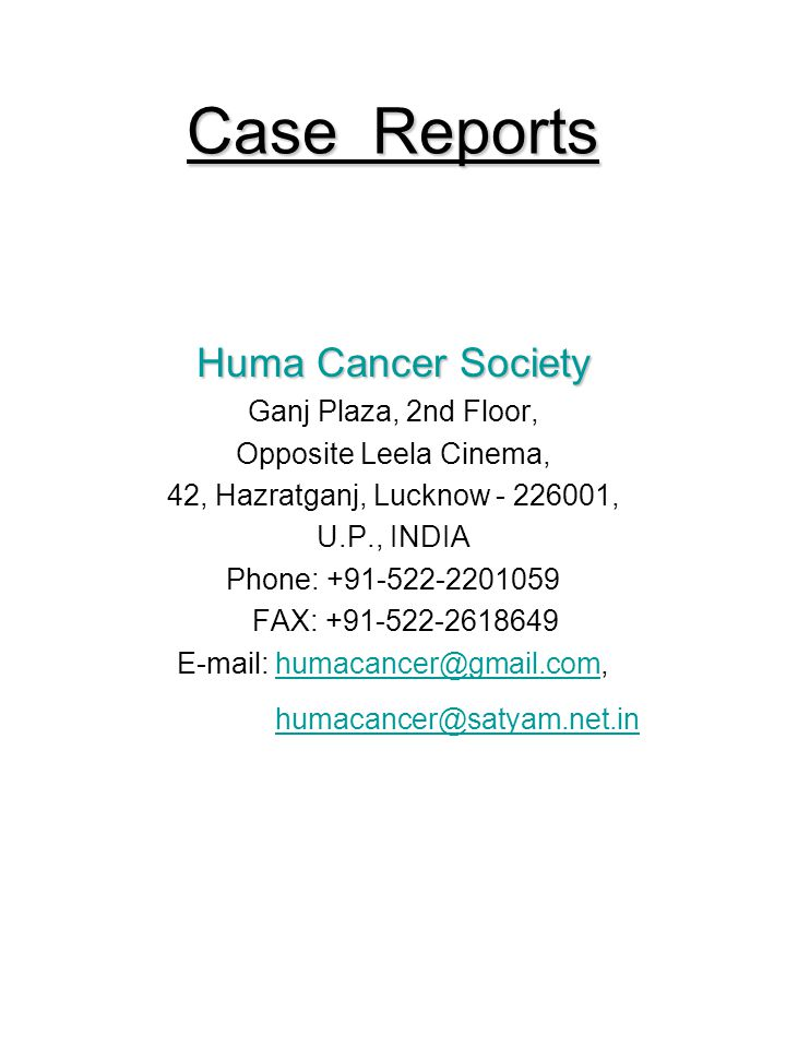 Case Reports Huma Cancer Society Ganj Plaza, 2nd Floor, Opposite Leela Cinema, 42, Hazratganj, Lucknow - 226001, U.P., INDIA Phone: +91-522-2201059 FAX: +91-522-2618649 E-mail: humacancer@gmail.com,humacancer@gmail.com humacancer@satyam.net.in