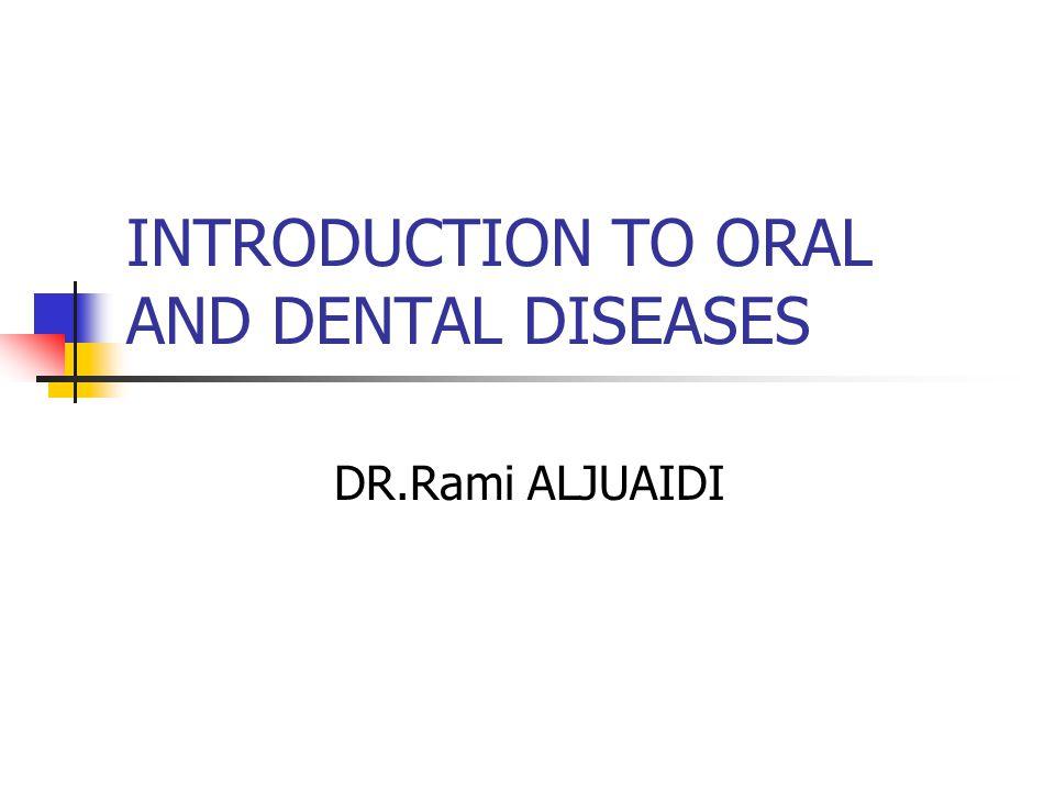 INTRODUCTION TO ORAL AND DENTAL DISEASES DR.Rami ALJUAIDI