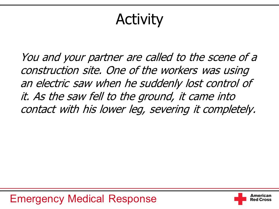 Emergency Medical Response Activity You and your partner are called to the scene of a construction site. One of the workers was using an electric saw