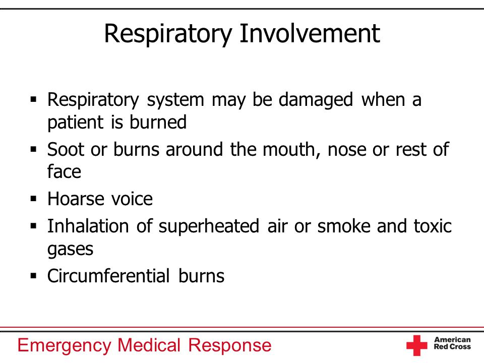 Emergency Medical Response Respiratory Involvement  Respiratory system may be damaged when a patient is burned  Soot or burns around the mouth, nose