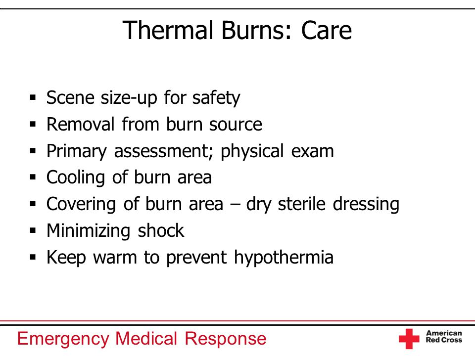 Emergency Medical Response Thermal Burns: Care  Scene size-up for safety  Removal from burn source  Primary assessment; physical exam  Cooling of
