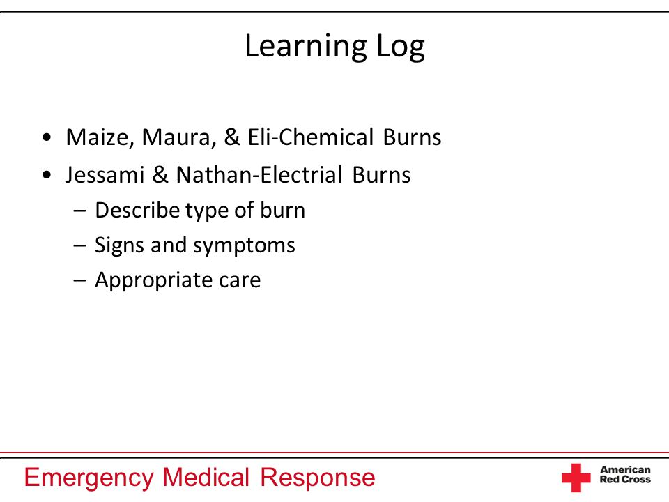 Emergency Medical Response Learning Log Maize, Maura, & Eli-Chemical Burns Jessami & Nathan-Electrial Burns –Describe type of burn –Signs and symptoms