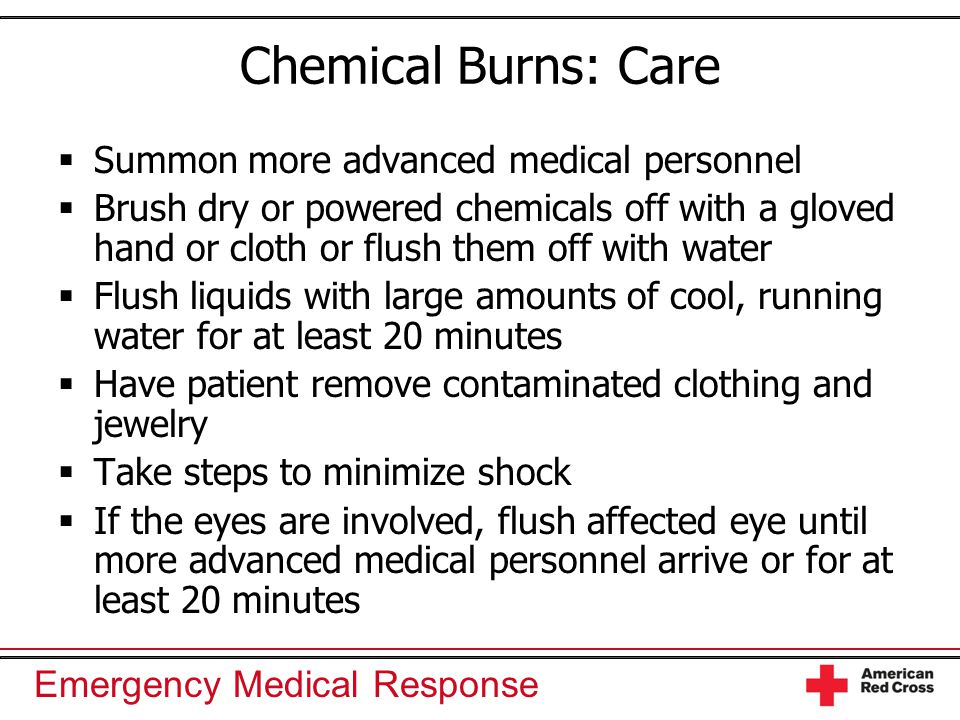 Emergency Medical Response Chemical Burns: Care  Summon more advanced medical personnel  Brush dry or powered chemicals off with a gloved hand or cl