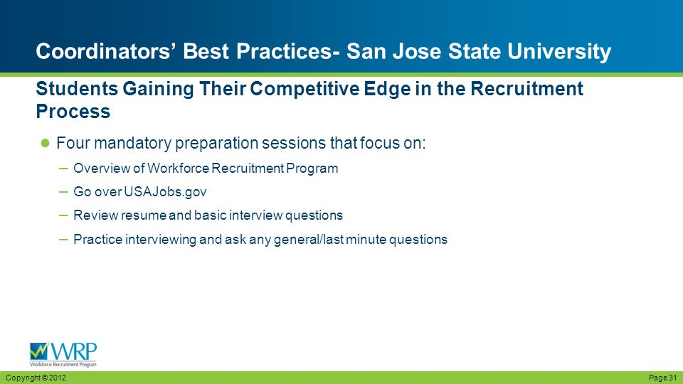 ● Four mandatory preparation sessions that focus on: – Overview of Workforce Recruitment Program – Go over USAJobs.gov – Review resume and basic interview questions – Practice interviewing and ask any general/last minute questions Coordinators' Best Practices- San Jose State University Students Gaining Their Competitive Edge in the Recruitment Process Copyright © 2012Page 31
