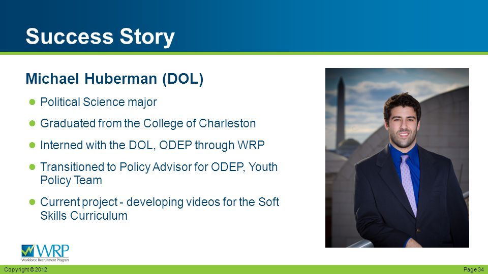 ● Political Science major ● Graduated from the College of Charleston ● Interned with the DOL, ODEP through WRP ● Transitioned to Policy Advisor for ODEP, Youth Policy Team ● Current project - developing videos for the Soft Skills Curriculum Success Story Copyright © 2012Page 34 Michael Huberman (DOL)