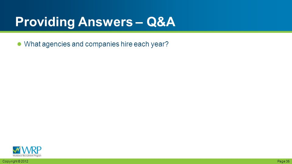 ● What agencies and companies hire each year Providing Answers – Q&A Copyright © 2012Page 35