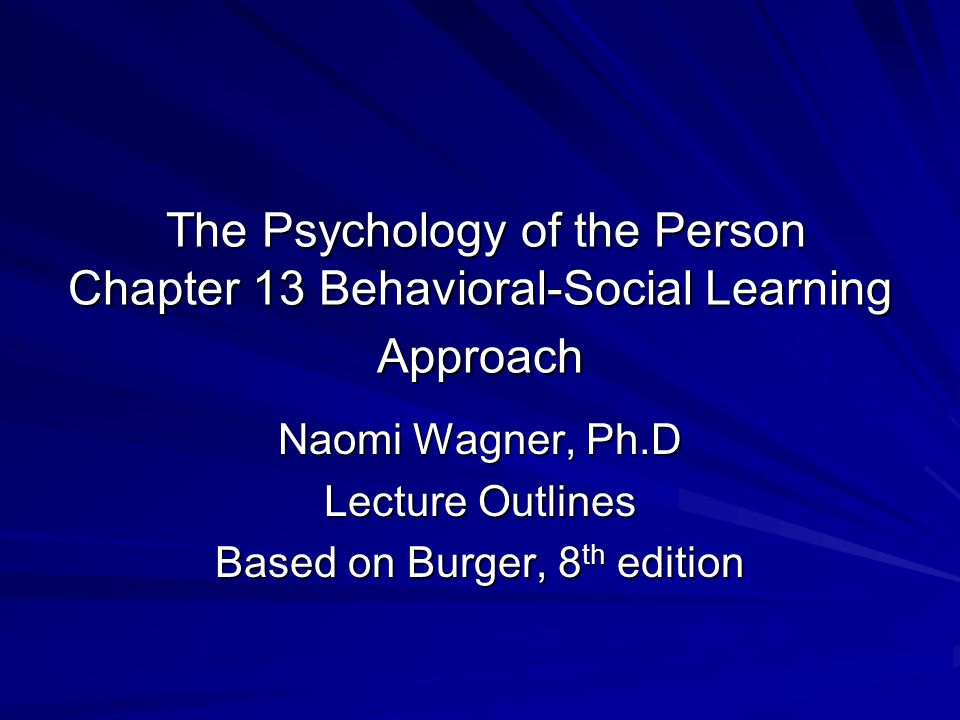 The Psychology of the Person Chapter 13 Behavioral-Social Learning Approach The Psychology of the Person Chapter 13 Behavioral-Social Learning Approach Naomi Wagner, Ph.D Lecture Outlines Based on Burger, 8 th edition