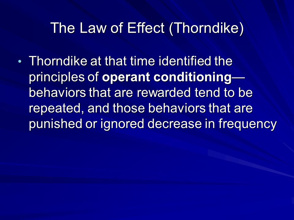 The Law of Effect (Thorndike) Thorndike at that time identified the principles of operant conditioning— behaviors that are rewarded tend to be repeated, and those behaviors that are punished or ignored decrease in frequency Thorndike at that time identified the principles of operant conditioning— behaviors that are rewarded tend to be repeated, and those behaviors that are punished or ignored decrease in frequency