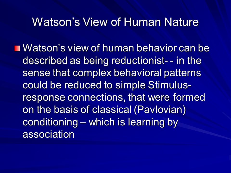 Watson's View of Human Nature Watson's view of human behavior can be described as being reductionist- - in the sense that complex behavioral patterns could be reduced to simple Stimulus- response connections, that were formed on the basis of classical (Pavlovian) conditioning – which is learning by association