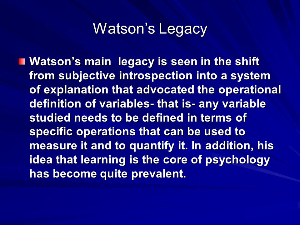 Watson's Legacy Watson's main legacy is seen in the shift from subjective introspection into a system of explanation that advocated the operational definition of variables- that is- any variable studied needs to be defined in terms of specific operations that can be used to measure it and to quantify it.