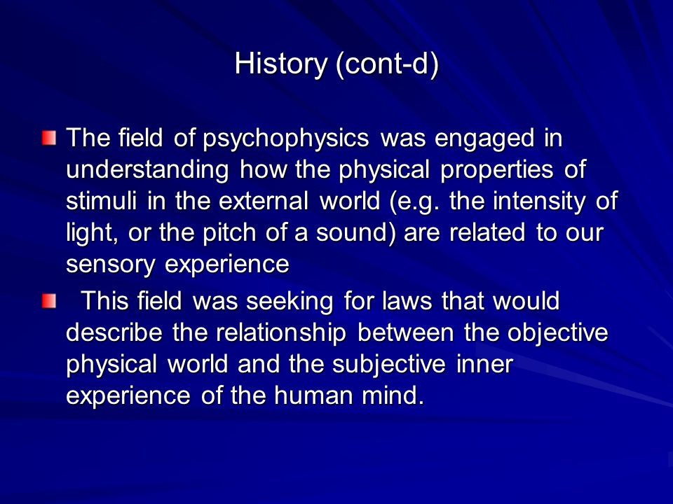 History (cont-d) The field of psychophysics was engaged in understanding how the physical properties of stimuli in the external world (e.g. the intens