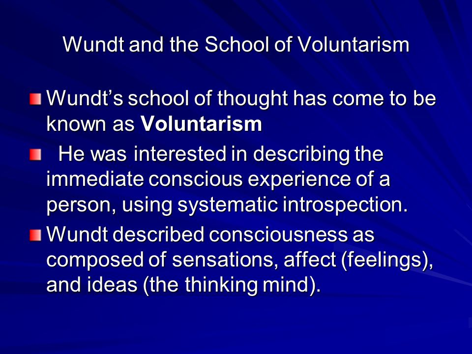 Wundt and the School of Voluntarism Wundt's school of thought has come to be known as Voluntarism He was interested in describing the immediate conscious experience of a person, using systematic introspection.