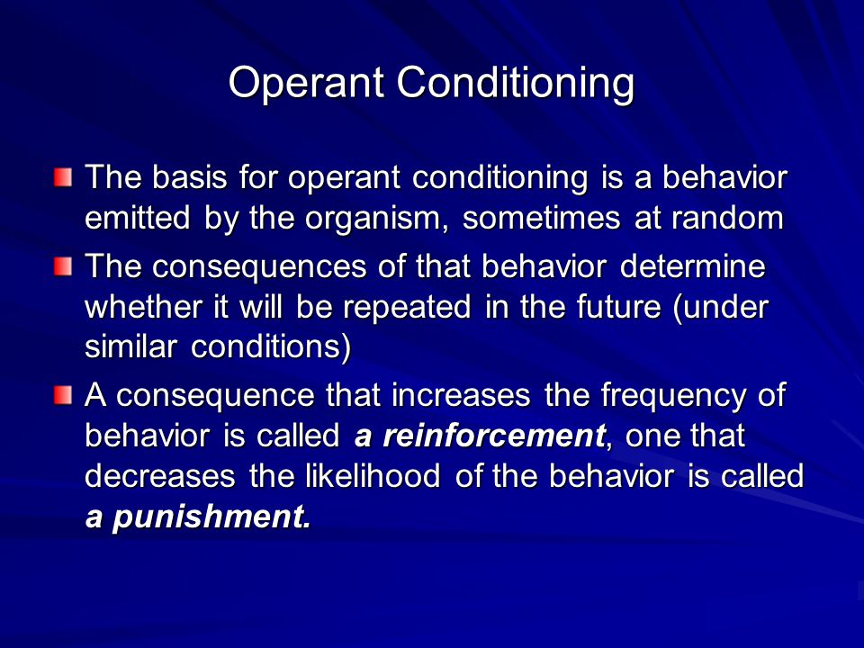 Operant Conditioning The basis for operant conditioning is a behavior emitted by the organism, sometimes at random The consequences of that behavior d