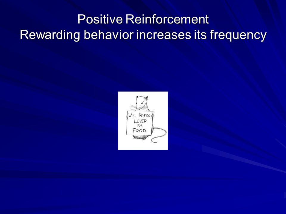 Positive Reinforcement Rewarding behavior increases its frequency