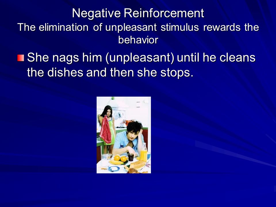 Negative Reinforcement The elimination of unpleasant stimulus rewards the behavior She nags him (unpleasant) until he cleans the dishes and then she s