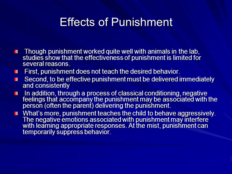 Effects of Punishment Though punishment worked quite well with animals in the lab, studies show that the effectiveness of punishment is limited for several reasons.