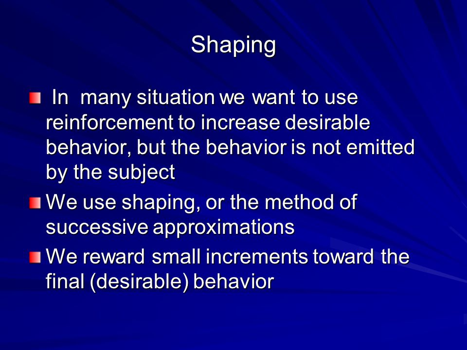 Shaping In many situation we want to use reinforcement to increase desirable behavior, but the behavior is not emitted by the subject In many situation we want to use reinforcement to increase desirable behavior, but the behavior is not emitted by the subject We use shaping, or the method of successive approximations We reward small increments toward the final (desirable) behavior