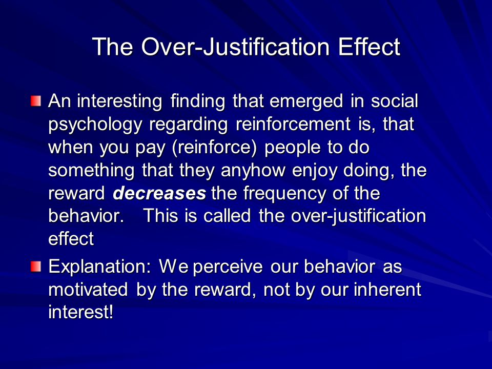 The Over-Justification Effect An interesting finding that emerged in social psychology regarding reinforcement is, that when you pay (reinforce) peopl