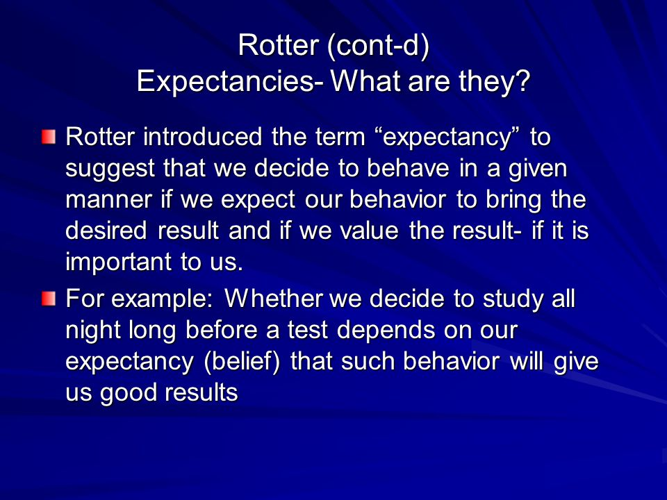 """Rotter (cont-d) Expectancies- What are they? Rotter introduced the term """"expectancy"""" to suggest that we decide to behave in a given manner if we expec"""