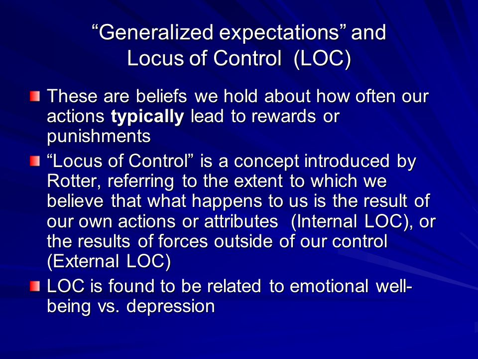 Generalized expectations and Locus of Control (LOC) These are beliefs we hold about how often our actions typically lead to rewards or punishments Locus of Control is a concept introduced by Rotter, referring to the extent to which we believe that what happens to us is the result of our own actions or attributes (Internal LOC), or the results of forces outside of our control (External LOC) LOC is found to be related to emotional well- being vs.
