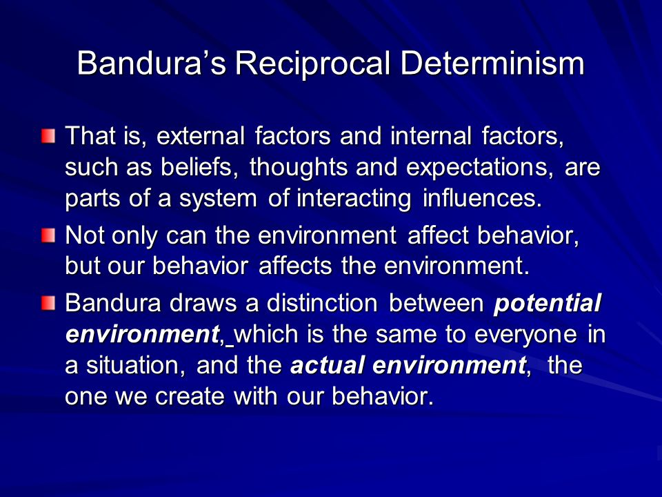 Bandura's Reciprocal Determinism That is, external factors and internal factors, such as beliefs, thoughts and expectations, are parts of a system of