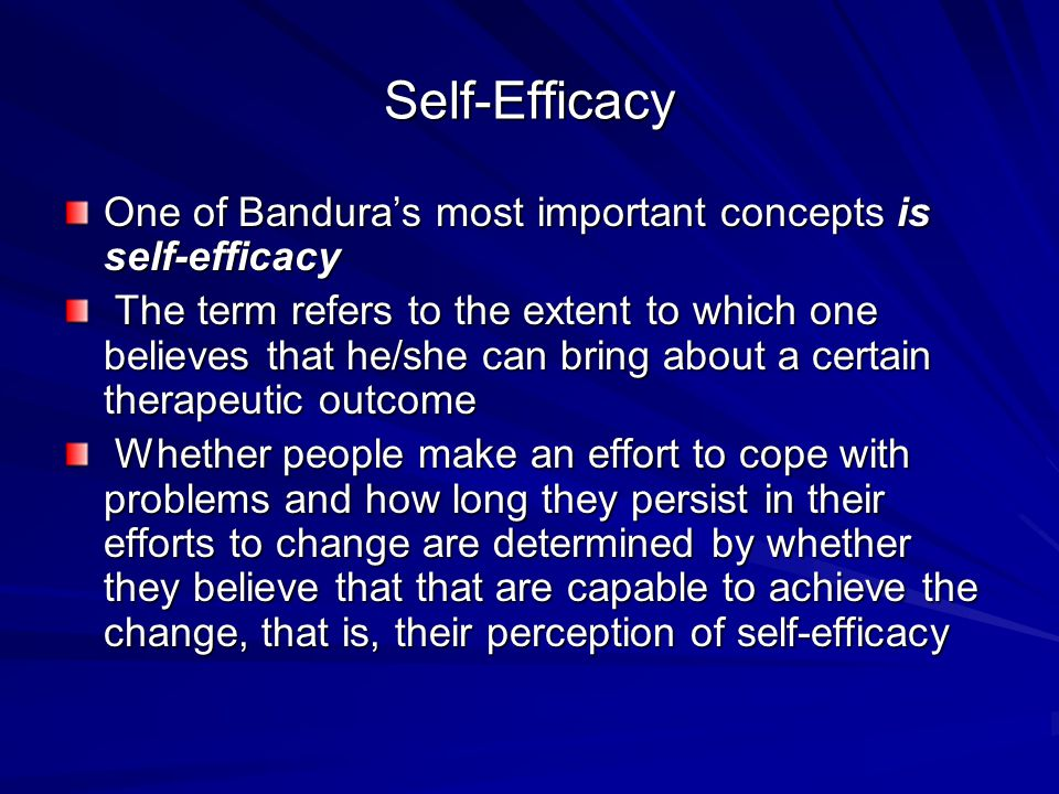 Self-Efficacy One of Bandura's most important concepts is self-efficacy The term refers to the extent to which one believes that he/she can bring about a certain therapeutic outcome The term refers to the extent to which one believes that he/she can bring about a certain therapeutic outcome Whether people make an effort to cope with problems and how long they persist in their efforts to change are determined by whether they believe that that are capable to achieve the change, that is, their perception of self-efficacy Whether people make an effort to cope with problems and how long they persist in their efforts to change are determined by whether they believe that that are capable to achieve the change, that is, their perception of self-efficacy