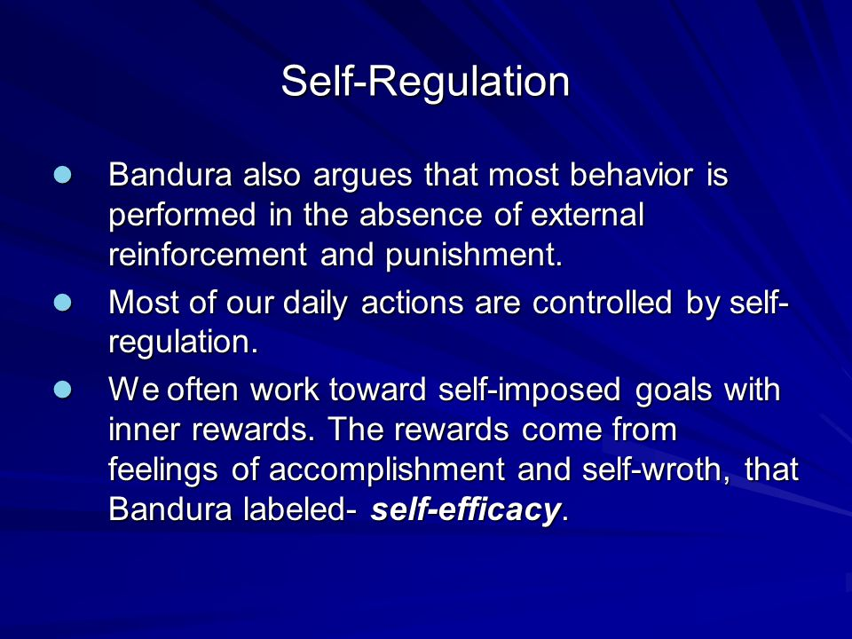 Self-Regulation Bandura also argues that most behavior is performed in the absence of external reinforcement and punishment. Bandura also argues that