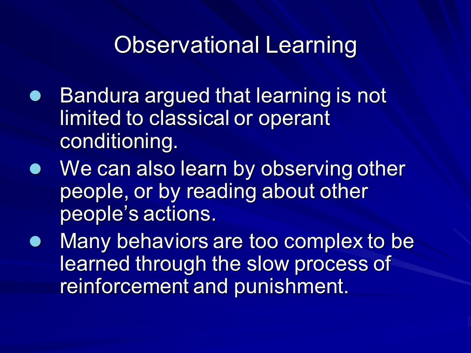 Observational Learning Bandura argued that learning is not limited to classical or operant conditioning. Bandura argued that learning is not limited t