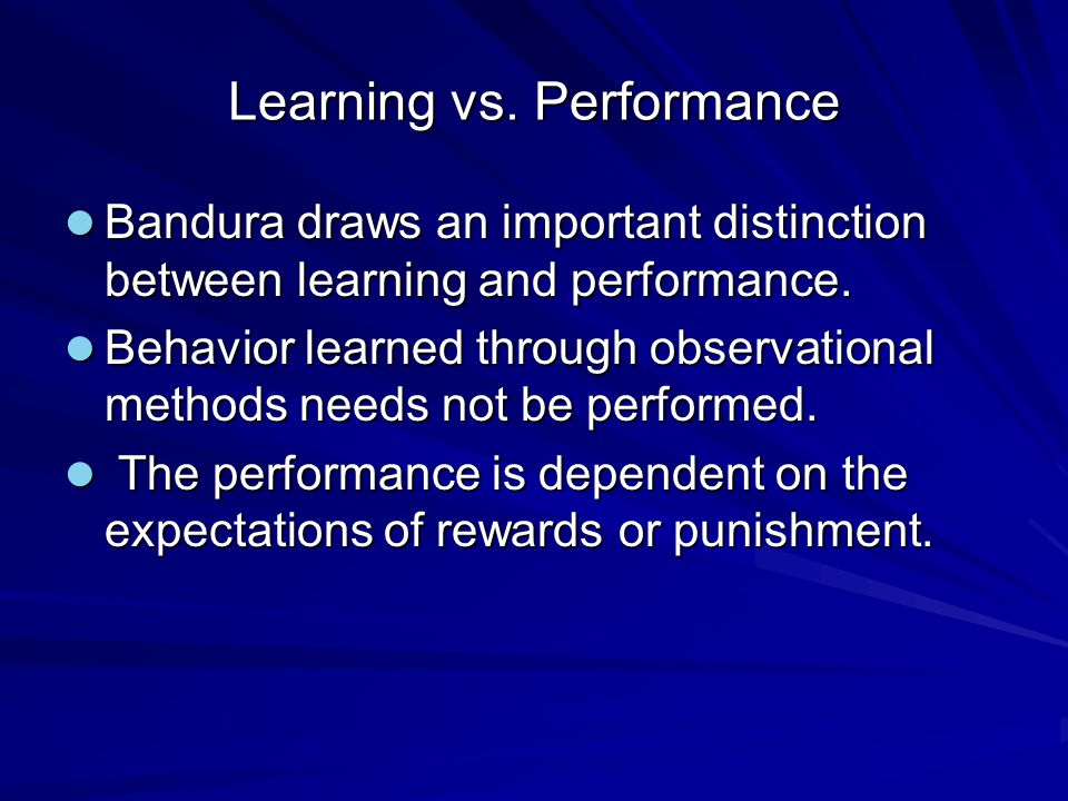 Learning vs. Performance Bandura draws an important distinction between learning and performance. Bandura draws an important distinction between learn