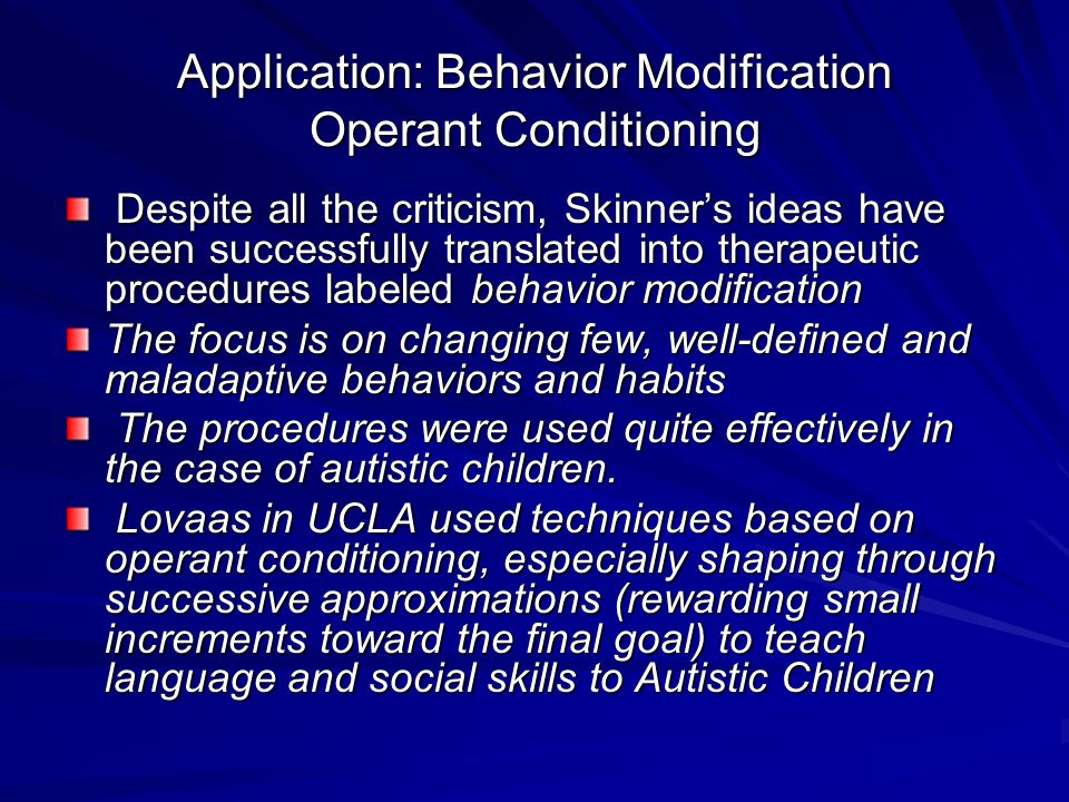 Application: Behavior Modification Operant Conditioning Despite all the criticism, Skinner's ideas have been successfully translated into therapeutic procedures labeled behavior modification Despite all the criticism, Skinner's ideas have been successfully translated into therapeutic procedures labeled behavior modification The focus is on changing few, well-defined and maladaptive behaviors and habits The procedures were used quite effectively in the case of autistic children.