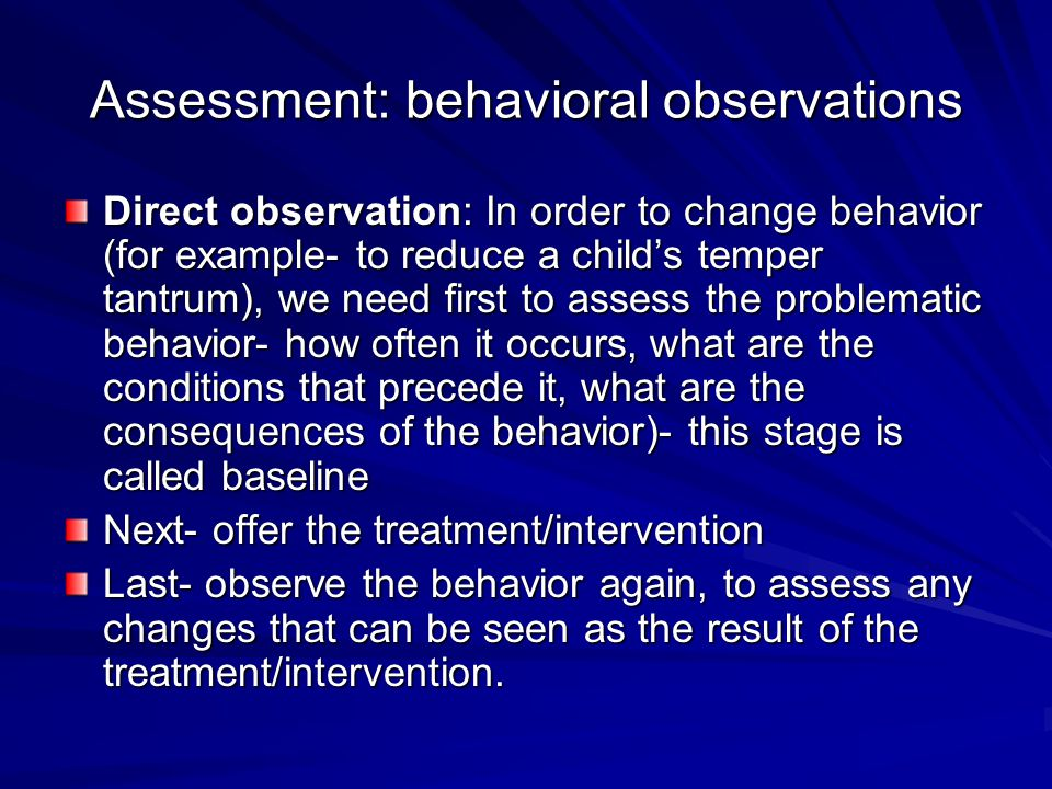 Assessment: behavioral observations Direct observation: In order to change behavior (for example- to reduce a child's temper tantrum), we need first to assess the problematic behavior- how often it occurs, what are the conditions that precede it, what are the consequences of the behavior)- this stage is called baseline Next- offer the treatment/intervention Last- observe the behavior again, to assess any changes that can be seen as the result of the treatment/intervention.