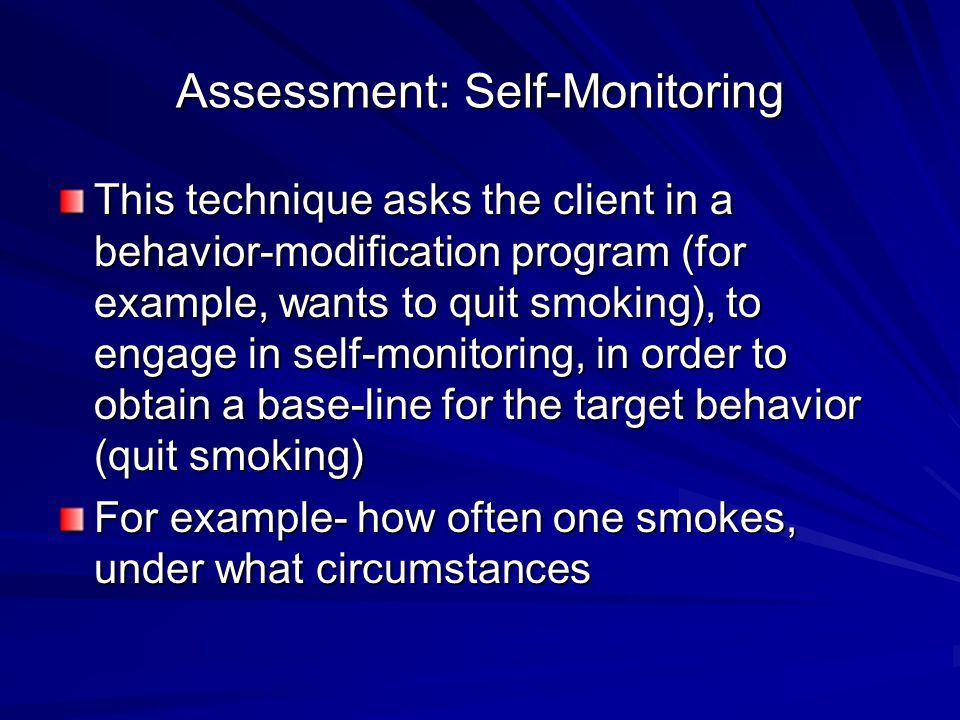 Assessment: Self-Monitoring This technique asks the client in a behavior-modification program (for example, wants to quit smoking), to engage in self-monitoring, in order to obtain a base-line for the target behavior (quit smoking) For example- how often one smokes, under what circumstances