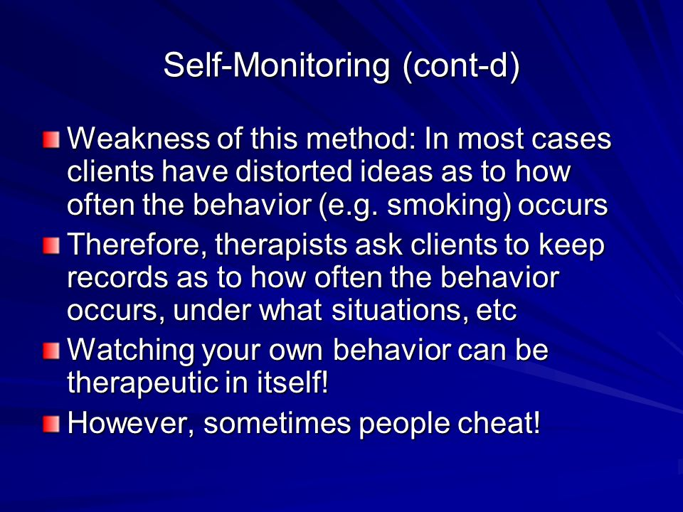 Self-Monitoring (cont-d) Weakness of this method: In most cases clients have distorted ideas as to how often the behavior (e.g. smoking) occurs Theref