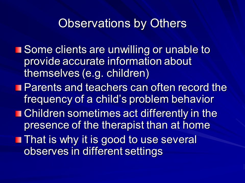 Observations by Others Some clients are unwilling or unable to provide accurate information about themselves (e.g. children) Parents and teachers can