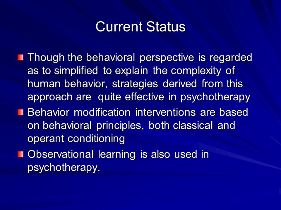 Current Status Though the behavioral perspective is regarded as to simplified to explain the complexity of human behavior, strategies derived from this approach are quite effective in psychotherapy Behavior modification interventions are based on behavioral principles, both classical and operant conditioning Observational learning is also used in psychotherapy.