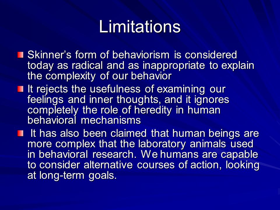 Limitations Skinner's form of behaviorism is considered today as radical and as inappropriate to explain the complexity of our behavior It rejects the usefulness of examining our feelings and inner thoughts, and it ignores completely the role of heredity in human behavioral mechanisms It has also been claimed that human beings are more complex that the laboratory animals used in behavioral research.