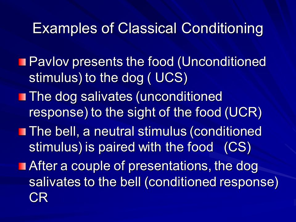 Examples of Classical Conditioning Pavlov presents the food (Unconditioned stimulus) to the dog ( UCS) The dog salivates (unconditioned response) to the sight of the food (UCR) The bell, a neutral stimulus (conditioned stimulus) is paired with the food (CS) After a couple of presentations, the dog salivates to the bell (conditioned response) CR