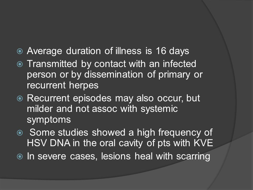  Average duration of illness is 16 days  Transmitted by contact with an infected person or by dissemination of primary or recurrent herpes  Recurrent episodes may also occur, but milder and not assoc with systemic symptoms  Some studies showed a high frequency of HSV DNA in the oral cavity of pts with KVE  In severe cases, lesions heal with scarring
