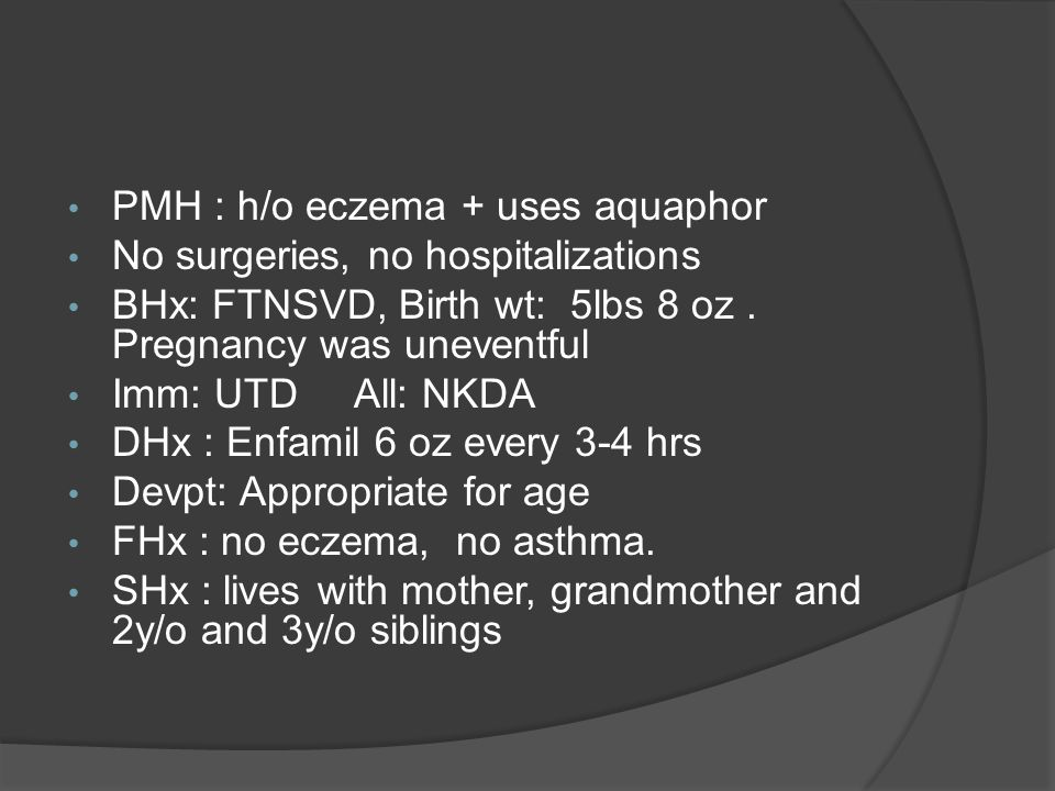 PMH : h/o eczema + uses aquaphor No surgeries, no hospitalizations BHx: FTNSVD, Birth wt: 5lbs 8 oz.