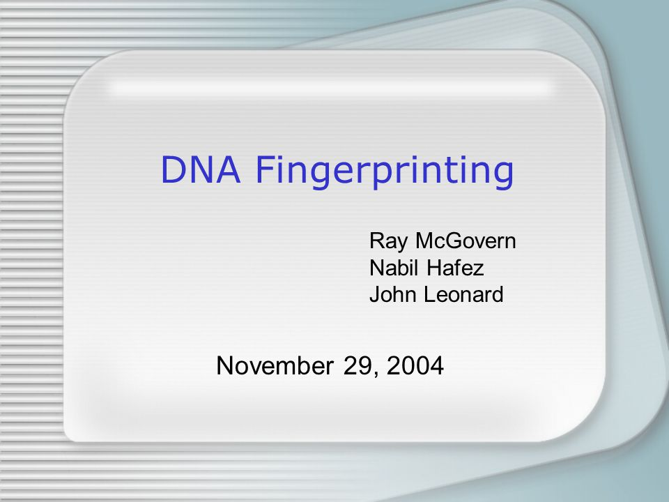 DNA Fingerprinting Ray McGovern Nabil Hafez John Leonard November 29, 2004