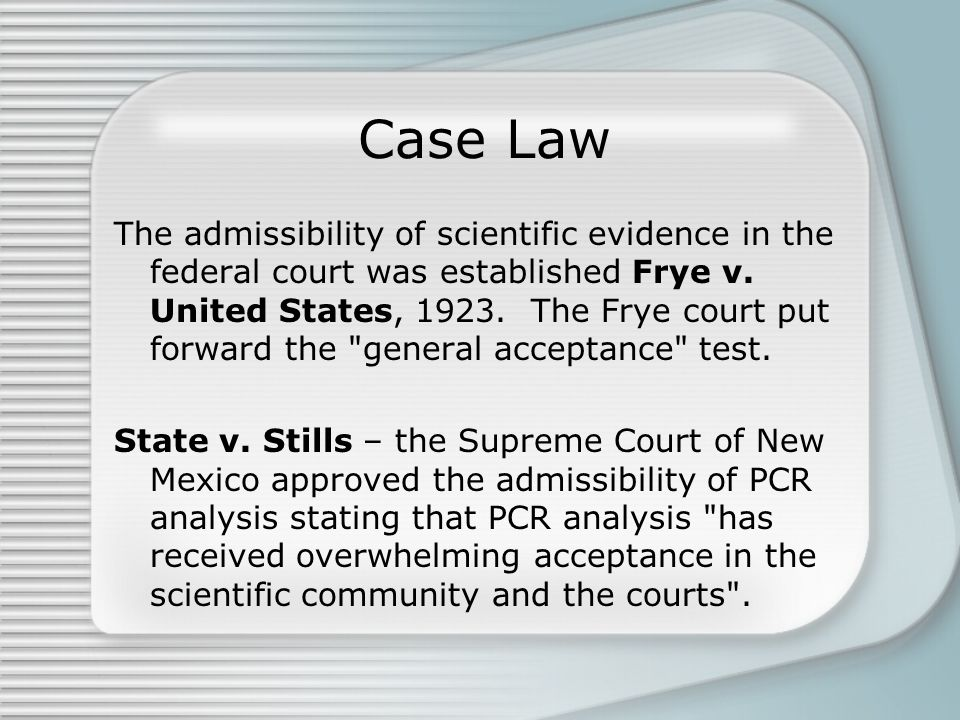 Case Law The admissibility of scientific evidence in the federal court was established Frye v.
