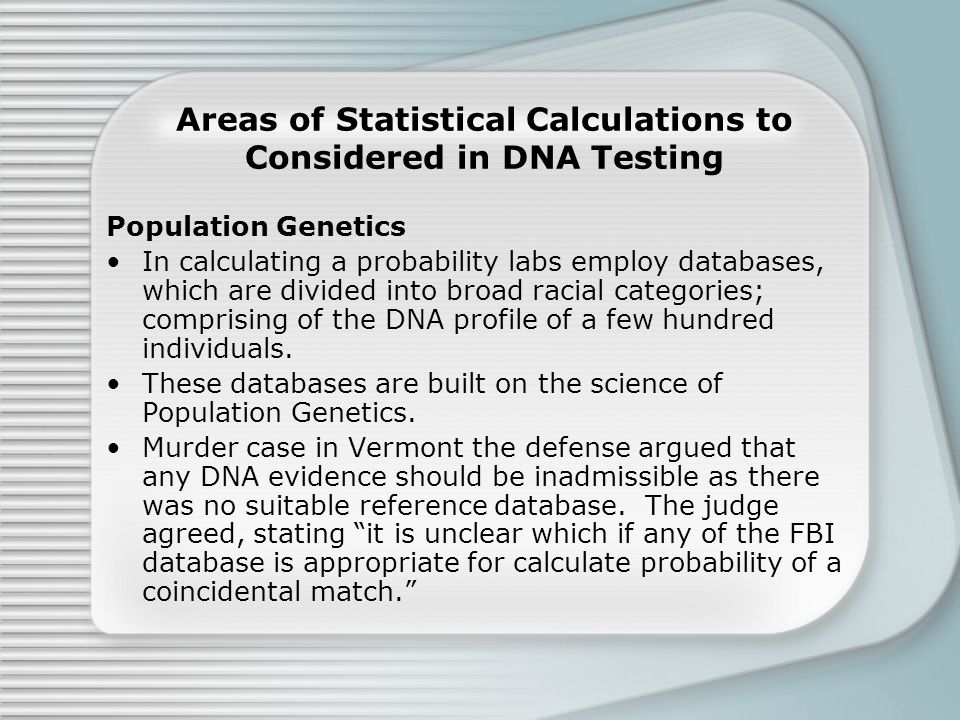 Areas of Statistical Calculations to Considered in DNA Testing Population Genetics In calculating a probability labs employ databases, which are divided into broad racial categories; comprising of the DNA profile of a few hundred individuals.